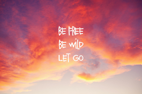 Be Free. Be Wild. Let Go.